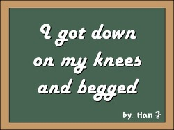 I got down on my knees and begged (나는 무릎 꿇고 빌었어)