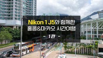 Nikon 1 J5와 함께한 홍콩과 마카오로의 시간여행(1편)