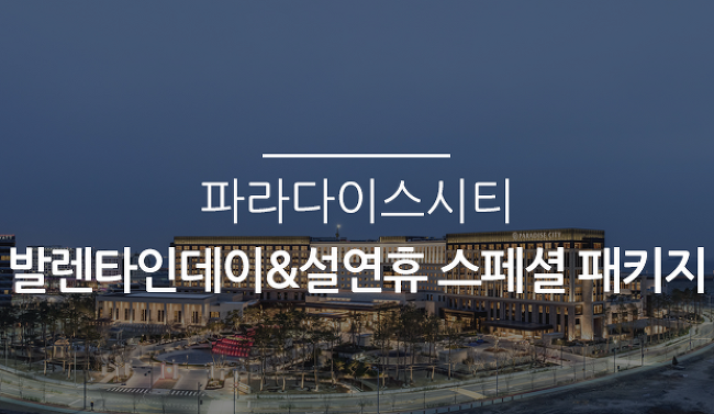 파라다이스시티 발렌타인데이&설연휴 스페셜 패키지