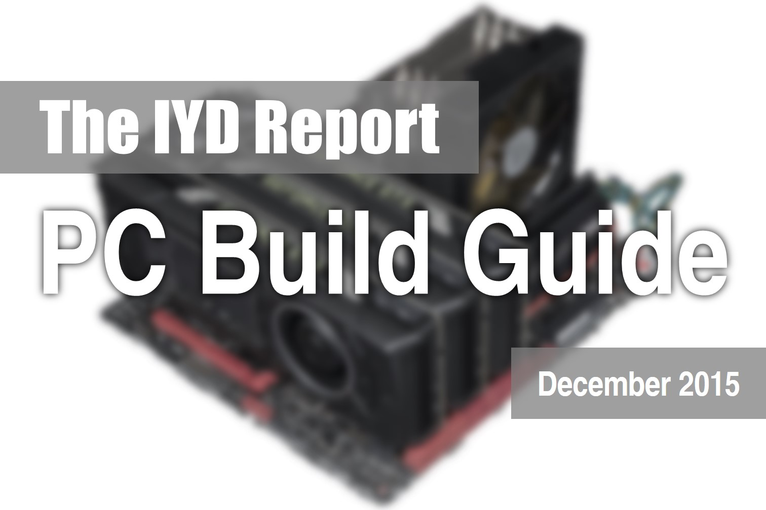 The IYD Report : PC Component & Build Guide - Dec 2015